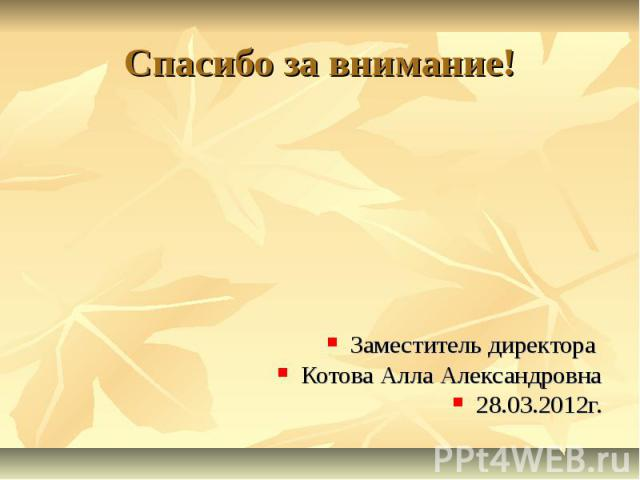 Спасибо за внимание! Заместитель директора Котова Алла Александровна 28.03.2012г.