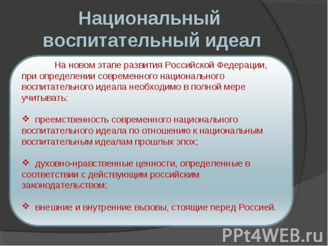 Национальный воспитательный идеал На новом этапе развития Российской Федерации, при определении современного национального воспитательного идеала необходимо в полной мере учитывать: преемственность современного национального воспитательного идеала п…