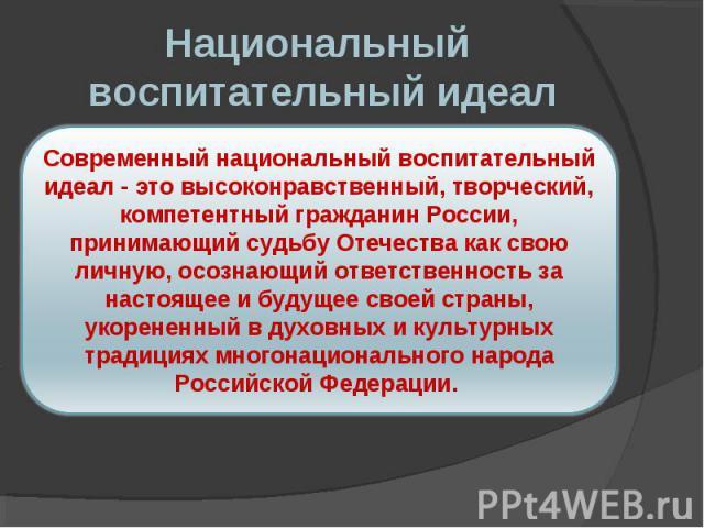 Национальный воспитательный идеал Современный национальный воспитательный идеал - это высоконравственный, творческий, компетентный гражданин России, принимающий судьбу Отечества как свою личную, осознающий ответственность за настоящее и будущее свое…
