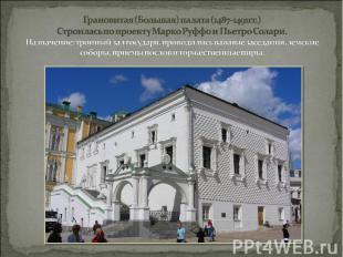 Грановитая (Большая) палата (1487-1491гг.) Строилась по проекту Марко Руффо и Пь