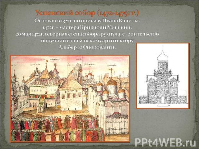 Успенский собор (1472-1479гг.) Основан в 1327г. по приказу Ивана Калиты. 1472г. – мастера Кривцов и Мышкин. 20 мая 1474г. северная стена собора рухнула, строительство поручили итальянскому архитектору Альберто Фиорованти.