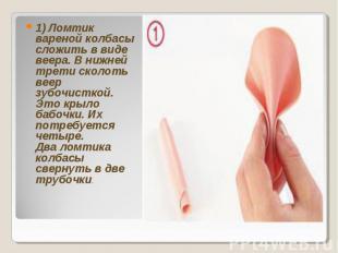 1) Ломтик вареной колбасы сложить в виде веера. В нижней трети сколоть веер зубо