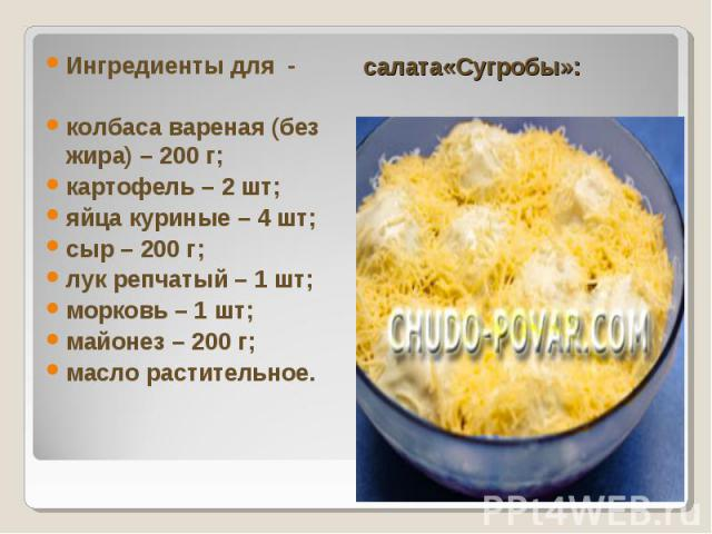 Ингредиенты для - колбаса вареная (без жира) – 200 г; картофель – 2 шт; яйца куриные – 4 шт; сыр – 200 г; лук репчатый – 1 шт; морковь – 1 шт; майонез – 200 г; масло растительное. салата«Сугробы»: