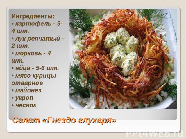 Ингредиенты: • картофель - 3-4 шт. • лук репчатый - 2 шт. • морковь - 4 шт. • яйца - 5-6 шт. • мясо курицы отварное • майонез • укроп • чеснок Салат «Гнездо глухаря»