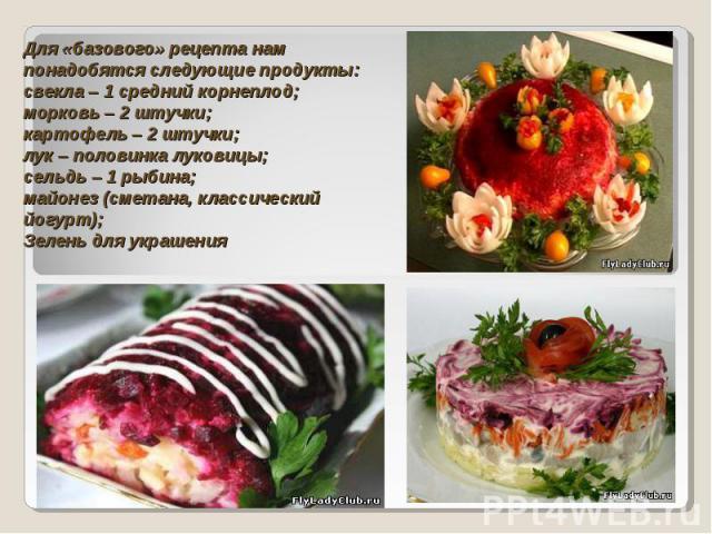 Для «базового» рецепта нам понадобятся следующие продукты: свекла – 1 средний корнеплод; морковь – 2 штучки; картофель – 2 штучки; лук – половинка луковицы; сельдь – 1 рыбина; майонез (сметана, классический йогурт); Зелень для украшения