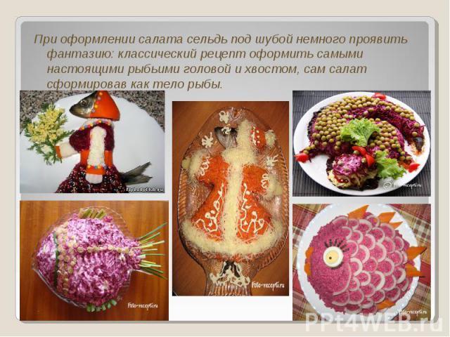 При оформлении салата сельдь под шубой немного проявить фантазию: классический рецепт оформить самыми настоящими рыбьими головой и хвостом, сам салат сформировав как тело рыбы.