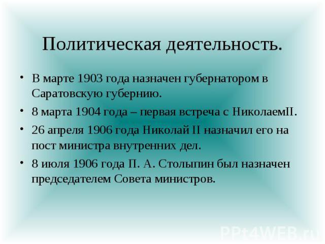Политическая деятельность. В марте 1903 года назначен губернатором в Саратовскую губернию. 8 марта 1904 года – первая встреча с НиколаемII. 26 апреля 1906 года Николай II назначил его на пост министра внутренних дел. 8 июля 1906 года П. А. Столыпин …
