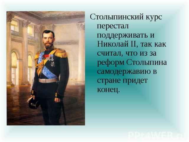 Столыпинский курс перестал поддерживать и Николай II, так как считал, что из за реформ Столыпина самодержавию в стране придет конец.