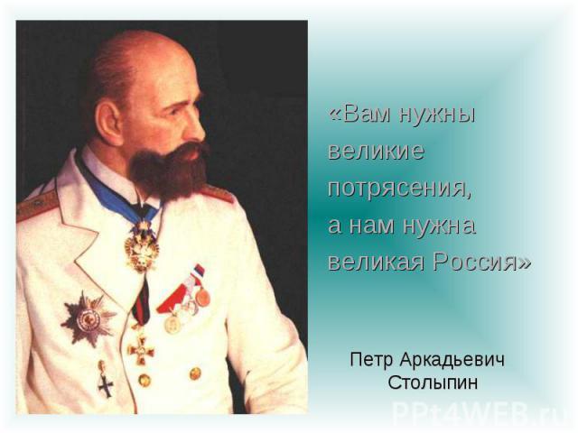 «Вам нужны великие потрясения, а нам нужна великая Россия» Петр Аркадьевич Столыпин