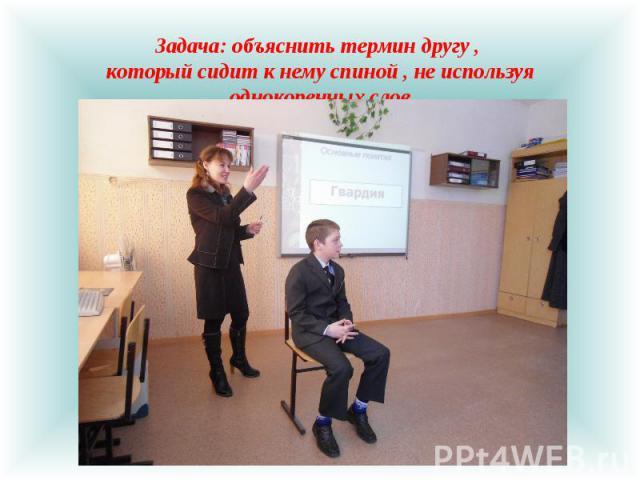 Задача: объяснить термин другу , который сидит к нему спиной , не используя однокоренных слов