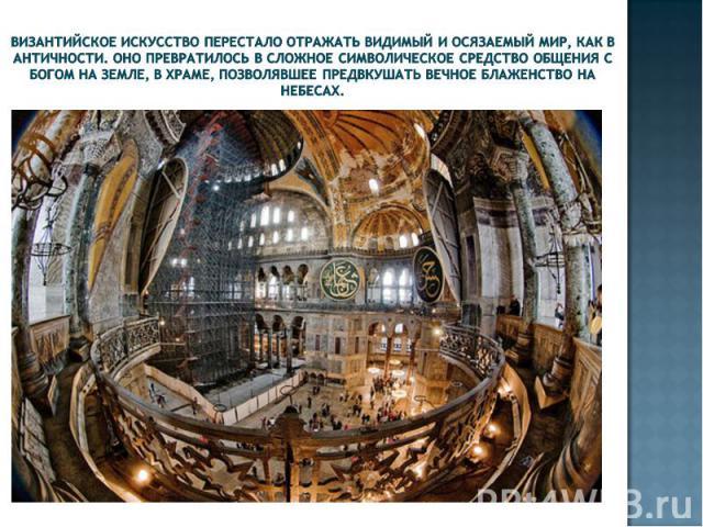 Византийское искусство перестало отражать видимый и осязаемый мир, как в античности. Оно превратилось в сложное символическое средство общения с Богом на земле, в храме, позволявшее предвкушать вечное блаженство на небесах.