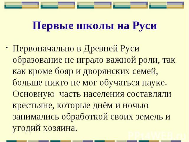 Первые школы на Руси Первоначально в Древней Руси образование не играло важной роли, так как кроме бояр и дворянских семей, больше никто не мог обучаться науке. Основную часть населения составляли крестьяне, которые днём и ночью занимались обработко…
