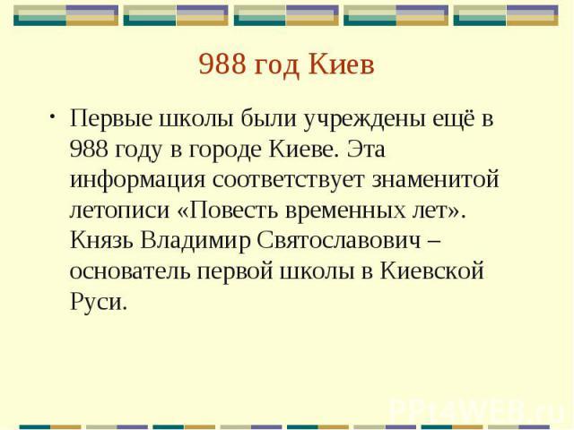 988 год Киев Первые школы были учреждены ещё в 988 году в городе Киеве. Эта информация соответствует знаменитой летописи «Повесть временных лет». Князь Владимир Святославович – основатель первой школы в Киевской Руси.