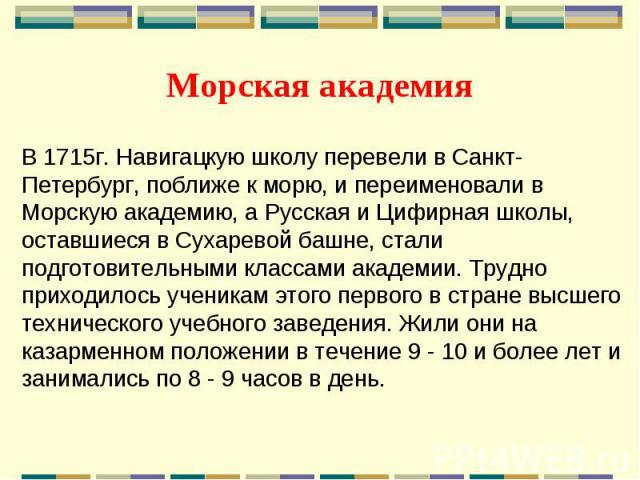 Морская академия В 1715г. Навигацкую школу перевели в Санкт-Петербург, поближе к морю, и переименовали в Морскую академию, а Русская и Цифирная школы, оставшиеся в Сухаревой башне, стали подготовительными классами академии. Трудно приходилось ученик…