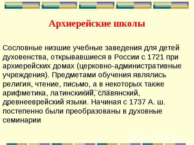 Архиерейские школы Сословные низшие учебные заведения для детей духовенства, открывавшиеся в России с 1721 при архиерейских домах (церковно-административные учреждения). Предметами обучения являлись религия, чтение, письмо, а в некоторых также арифм…