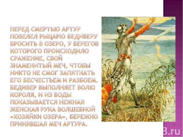 перед смертью Артур повелел рыцарю Бедиверу бросить в озеро, у берегов которого происходило сражение, свой знаменитый меч, чтобы никто не смог запятнать его бесчестьем и разбоем. Бедивер выполняет волю короля, и из воды показывается нежная женская р…
