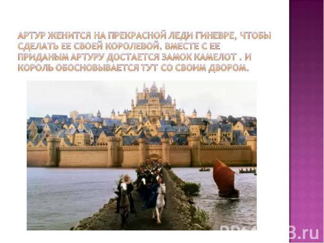 Артур женится на прекрасной леди Гиневре, чтобы сделать ее своей королевой. Вместе с ее приданым Артуру достается замок Камелот . И король обосновывается тут со своим двором.