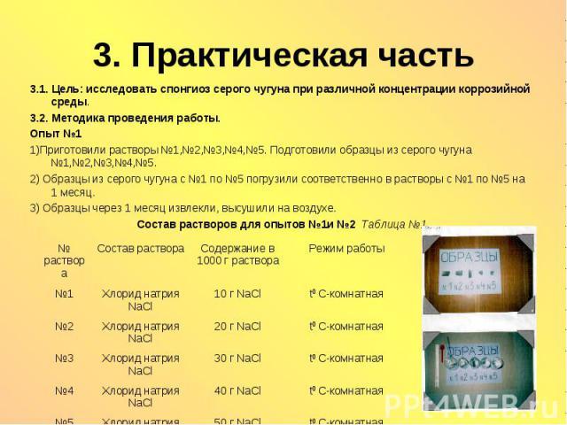 3. Практическая часть 3.1. Цель: исследовать cпонгиоз серого чугуна при различной концентрации коррозийной среды. 3.2. Методика проведения работы. Опыт №1 1)Приготовили растворы №1,№2,№3,№4,№5. Подготовили образцы из серого чугуна №1,№2,№3,№4,№5. 2)…
