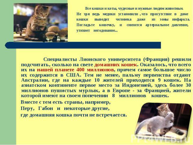 Все кошки и коты, чудесные и нужные людям животные. Не зря ведь медики установили , что присутствие в доме кошки выводит человека даже из зоны инфаркта. Погладьте кошечку, и снизится артериальное давление, утихнет негодование...  Специалисты Лионск…