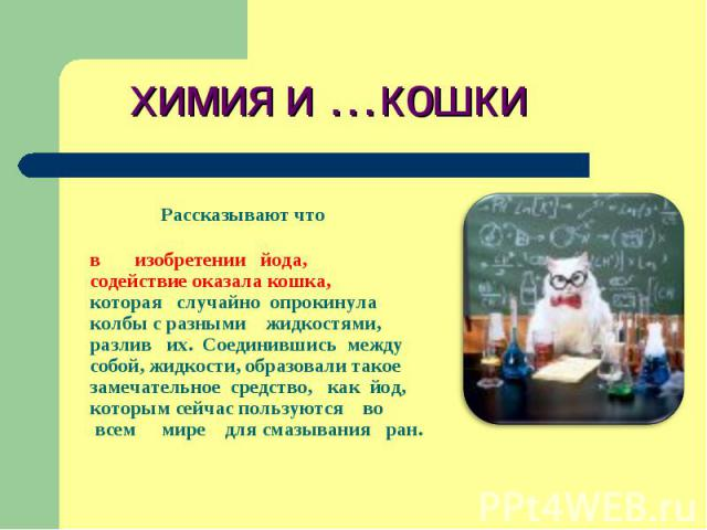 химия и …кошки Рассказывают что в изобретении йода, содействие оказала кошка, которая случайно опрокинула колбы с разными жидкостями, разлив их. Соединившись между собой, жидкости, образовали такое замечательное средство, как йод, которым сейчас пол…