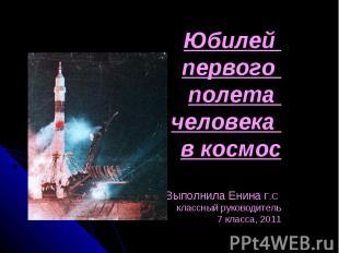 Юбилей первого полета человека в космос Выполнила Енина Г.С классный руководител