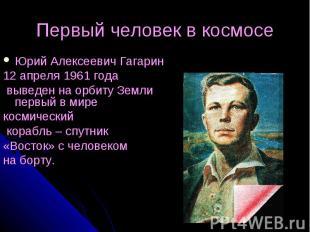Первый человек в космосе Юрий Алексеевич Гагарин 12 апреля 1961 года выведен на