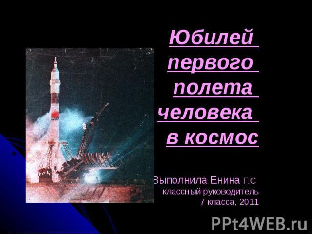 Юбилей первого полета человека в космос Выполнила Енина Г.С классный руководитель 7 класса, 2011