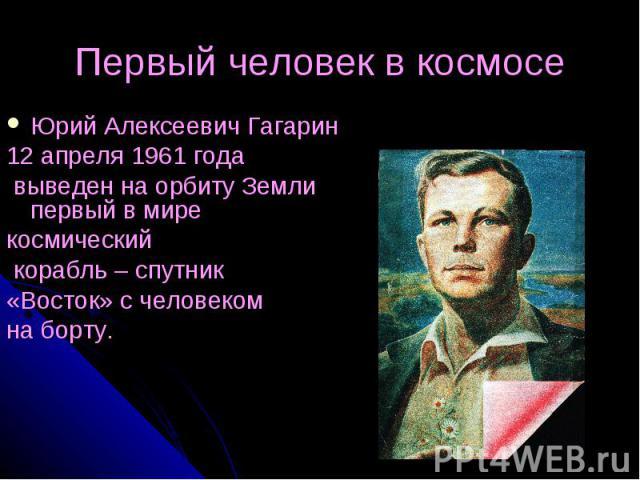 Первый человек в космосе Юрий Алексеевич Гагарин 12 апреля 1961 года выведен на орбиту Земли первый в мире космический корабль – спутник «Восток» с человеком на борту.
