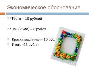 Экономическое обоснование *Тесто – 10 рублей *Лак (25мл) – 3 рубля Краска маслян