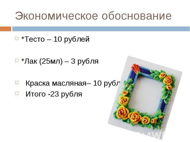 Экономическое обоснование *Тесто – 10 рублей *Лак (25мл) – 3 рубля Краска масляная– 10 рублей Итого -23 рубля
