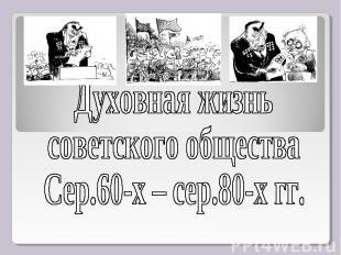 Духовная жизнь советского общества Сер.60-х – сер.80-х гг