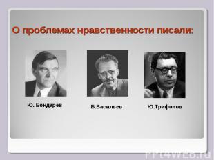 О проблемах нравственности писали:Ю. Бондарев Б.Васильев Ю.Трифонов