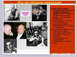 Магнитофонная революция В.Высоцкий. Б.Окуджава. Ю.Ким. Характерной чертой культу