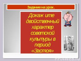 Задание на урок. Докажите двойственный характер советской культуры в период «Зас