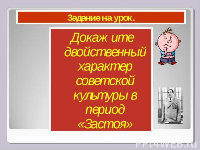 Задание на урок. Докажите двойственный характер советской культуры в период «Застоя»