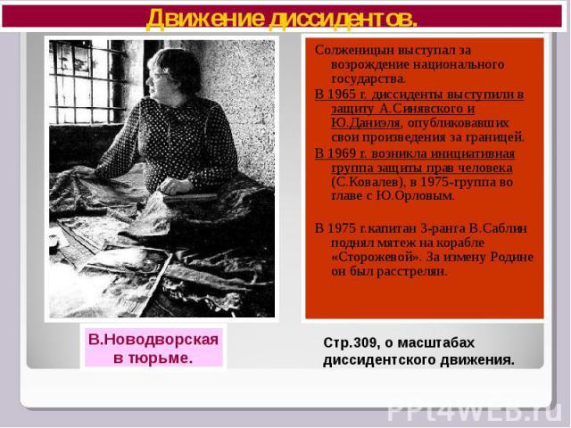 Движение диссидентов. Солженицын выступал за возрождение национального государства. В 1965 г. диссиденты выступили в защиту А.Синявского и Ю.Даниэля, опубликовавших свои произведения за границей. В 1969 г. возникла инициативная группа защиты прав че…