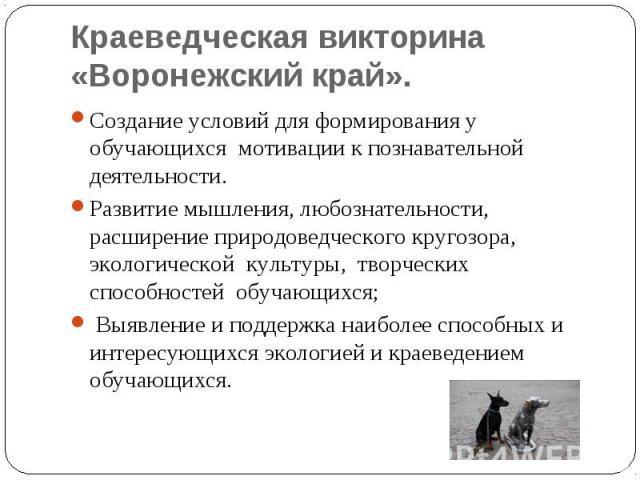 Краеведческая викторина «Воронежский край». Создание условий для формирования у обучающихся мотивации к познавательной деятельности. Развитие мышления, любознательности, расширение природоведческого кругозора, экологической культуры, творческих с…
