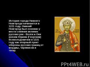 История города Нижнего Новгорода начинается в 1221 году. Нижний Новгород был осн