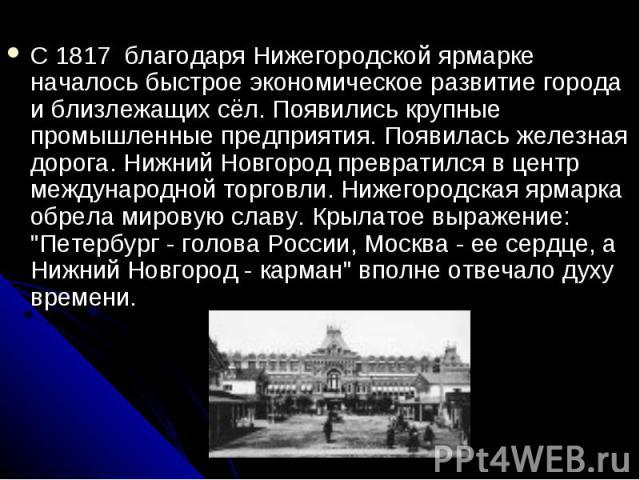 С 1817 благодаря Нижегородской ярмарке началось быстрое экономическое развитие города и близлежащих сёл. Появились крупные промышленные предприятия. Появилась железная дорога. Нижний Новгород превратился в центр международной торговли. Нижегородска…