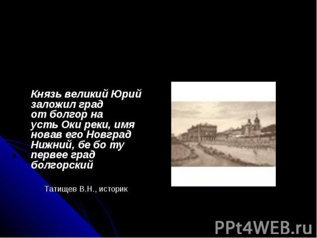 Князь великий Юрий заложил град отболгор на устьОкиреки, имя новав его Новград Нижний, бе бо ту первее град болгорский Татищев В.Н., историк