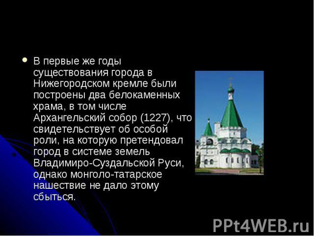 В первые же годы существования города в Нижегородском кремле были построены два белокаменных храма, в том числе Архангельский собор (1227), что свидетельствует об особой роли, на которую претендовал город в системе земель Владимиро-Суздальской Руси,…