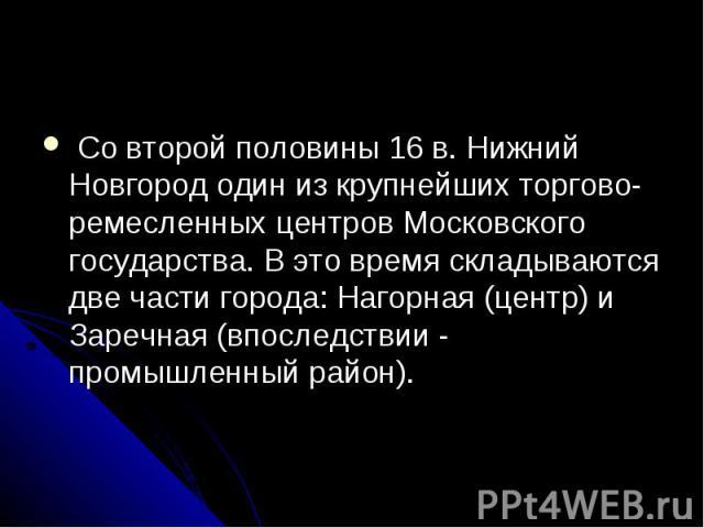 Со второй половины 16 в. Нижний Новгород один из крупнейших торгово-ремесленных центров Московского государства. В это время складываются две части города: Нагорная (центр) и Заречная (впоследствии - промышленный район).