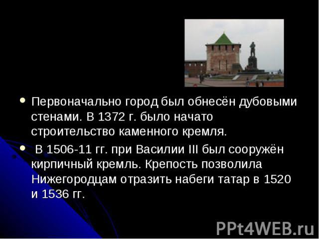 Первоначально город был обнесён дубовыми стенами. В 1372 г. было начато строительство каменного кремля. В 1506-11 гг. при Василии III был сооружён кирпичный кремль. Крепость позволила Нижегородцам отразить набеги татар в 1520 и 1536 гг.