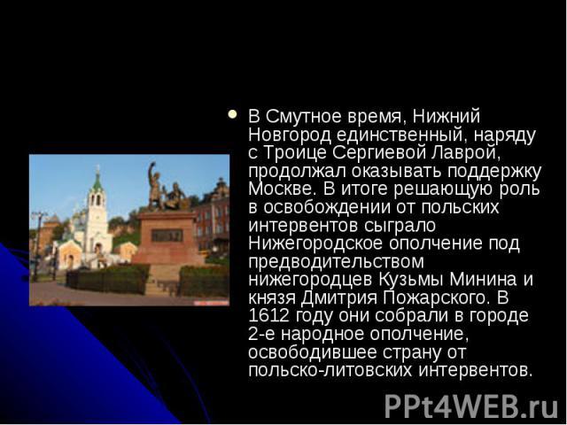 В Смутное время, Нижний Новгород единственный, наряду с Троице Сергиевой Лаврой, продолжал оказывать поддержку Москве. В итоге решающую роль в освобождении от польских интервентов сыграло Нижегородское ополчение под предводительством нижегородцев Ку…
