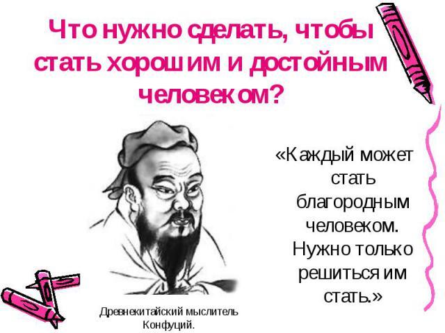 Что нужно сделать, чтобы стать хорошим и достойным человеком? «Каждый может стать благородным человеком. Нужно только решиться им стать.» Древнекитайский мыслитель Конфуций.