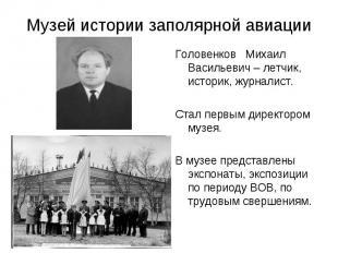 Музей истории заполярной авиации Головенков Михаил Васильевич – летчик, историк,