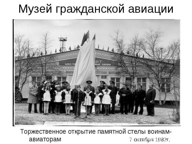 Музей гражданской авиации Торжественное открытие памятной стелы воинам-авиаторам 7 октября 1982г.