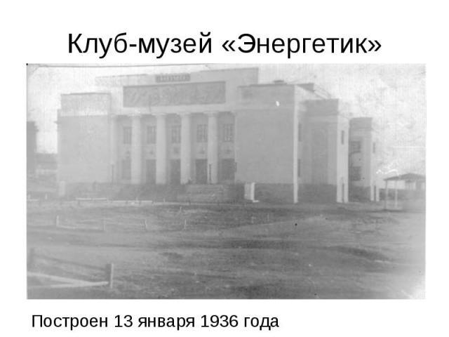 Клуб-музей «Энергетик» Построен 13 января 1936 года