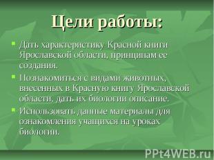 Цели работы: Дать характеристику Красной книги Ярославской области, принципам ее