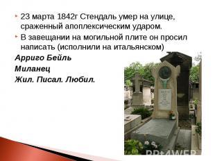 23 марта 1842г Стендаль умер на улице, сраженный апоплексическим ударом. В завещ